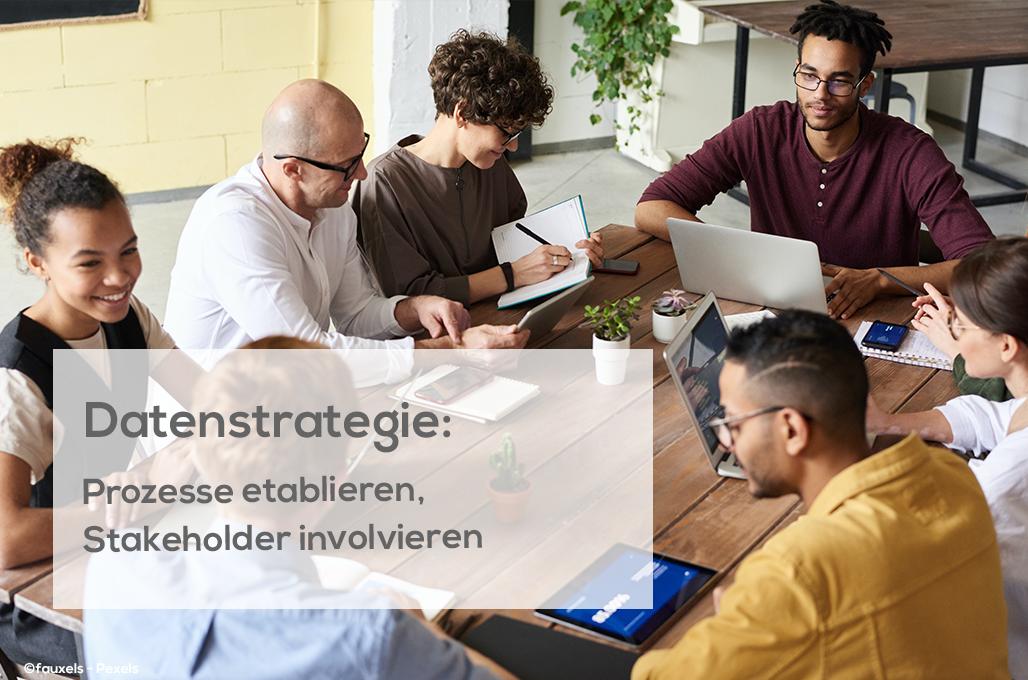 Datenstrategie: Prozesse etablieren, Stakeholder involvieren